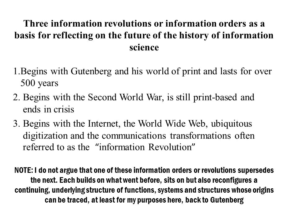 Three information revolutions or information orders as a basis for reflecting on the future of the history of information science 1.Begins with Gutenberg and his world of print and lasts for over 500 years 2.