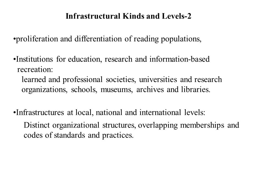 Infrastructural Kinds and Levels-2 proliferation and differentiation of reading populations, Institutions for education, research and information-based recreation: learned and professional societies, universities and research organizations, schools, museums, archives and libraries.