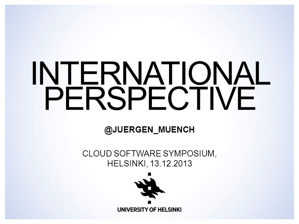 INTERNATIONAL PERSPECTIVE @JUERGEN_MUENCH CLOUD SOFTWARE SYMPOSIUM, HELSINKI, 13.12.2013