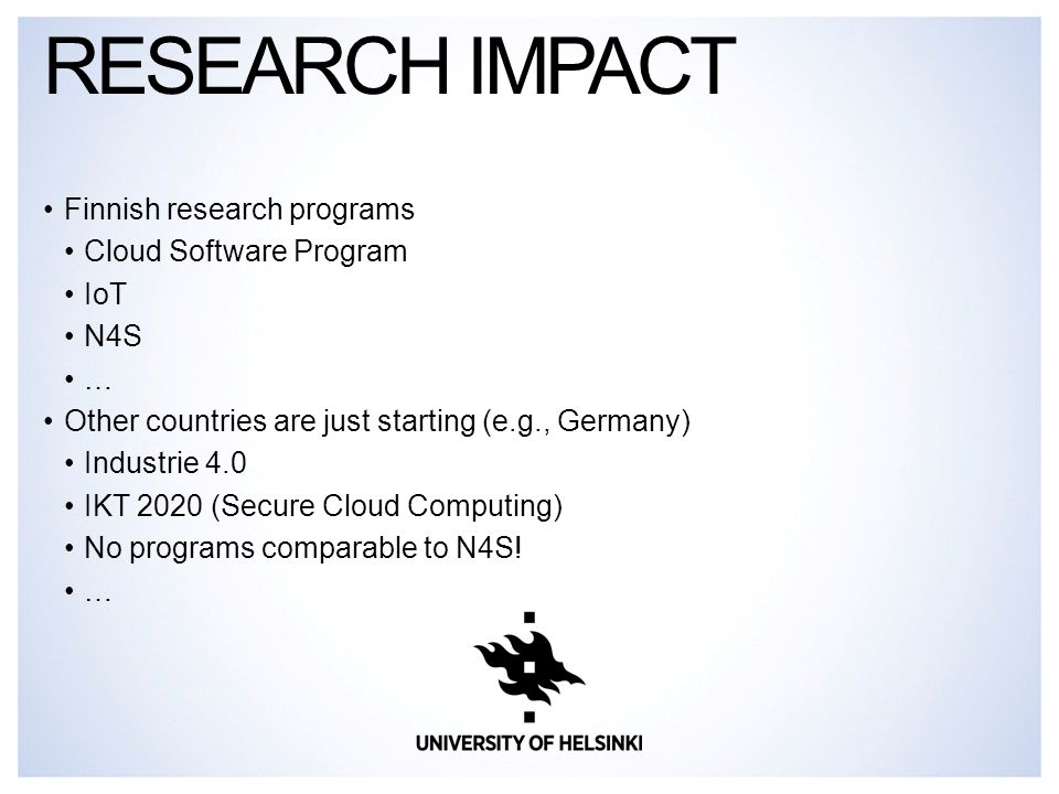 Finnish research programs Cloud Software Program IoT N4S … Other countries are just starting (e.g., Germany) Industrie 4.0 IKT 2020 (Secure Cloud Computing) No programs comparable to N4S.