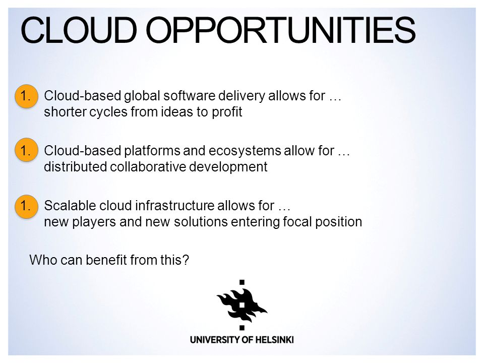 1.Cloud-based global software delivery allows for … shorter cycles from ideas to profit 1.Cloud-based platforms and ecosystems allow for … distributed collaborative development 1.Scalable cloud infrastructure allows for … new players and new solutions entering focal position Who can benefit from this.