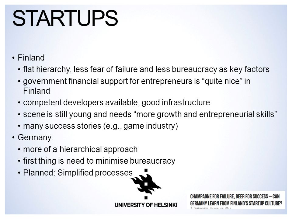 Finland flat hierarchy, less fear of failure and less bureaucracy as key factors government financial support for entrepreneurs is quite nice in Finland competent developers available, good infrastructure scene is still young and needs more growth and entrepreneurial skills many success stories (e.g., game industry) Germany: more of a hierarchical approach first thing is need to minimise bureaucracy Planned: Simplified processes STARTUPS
