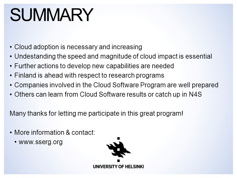 Cloud adoption is necessary and increasing Undestanding the speed and magnitude of cloud impact is essential Further actions to develop new capabilities are needed Finland is ahead with respect to research programs Companies involved in the Cloud Software Program are well prepared Others can learn from Cloud Software results or catch up in N4S Many thanks for letting me participate in this great program.