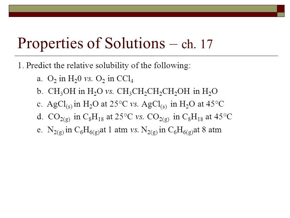 Properties of Solutions – ch. 17 1. Predict the relative solubility of the following: a.