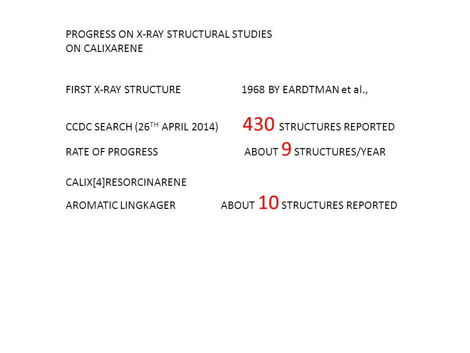 PROGRESS ON X-RAY STRUCTURAL STUDIES ON CALIXARENE FIRST X-RAY STRUCTURE 1968 BY EARDTMAN et al., CCDC SEARCH (26 TH APRIL 2014) 430 STRUCTURES REPORTED RATE OF PROGRESS ABOUT 9 STRUCTURES/YEAR CALIX[4]RESORCINARENE AROMATIC LINGKAGER ABOUT 10 STRUCTURES REPORTED