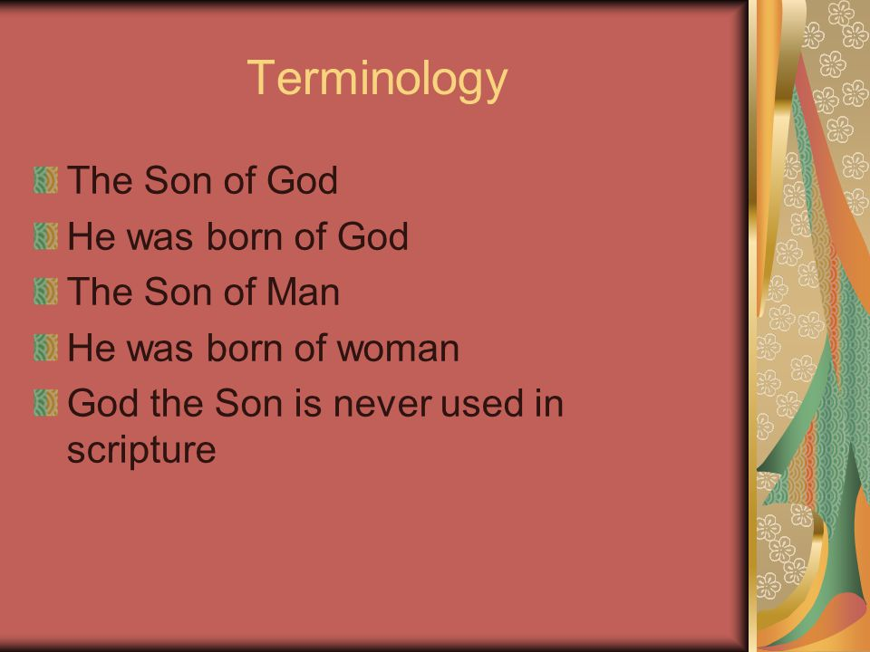 Terminology The Son of God He was born of God The Son of Man He was born of woman God the Son is never used in scripture