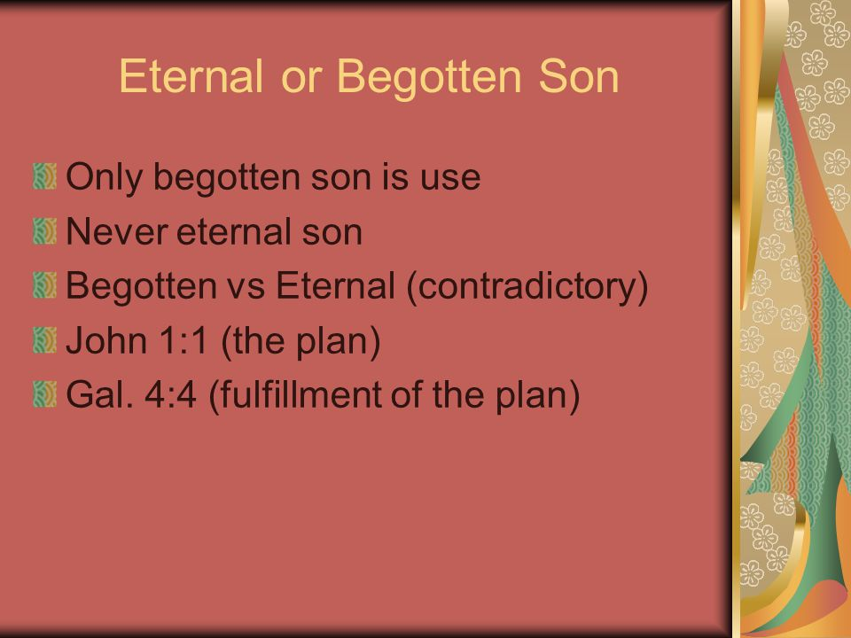 Eternal or Begotten Son Only begotten son is use Never eternal son Begotten vs Eternal (contradictory) John 1:1 (the plan) Gal.