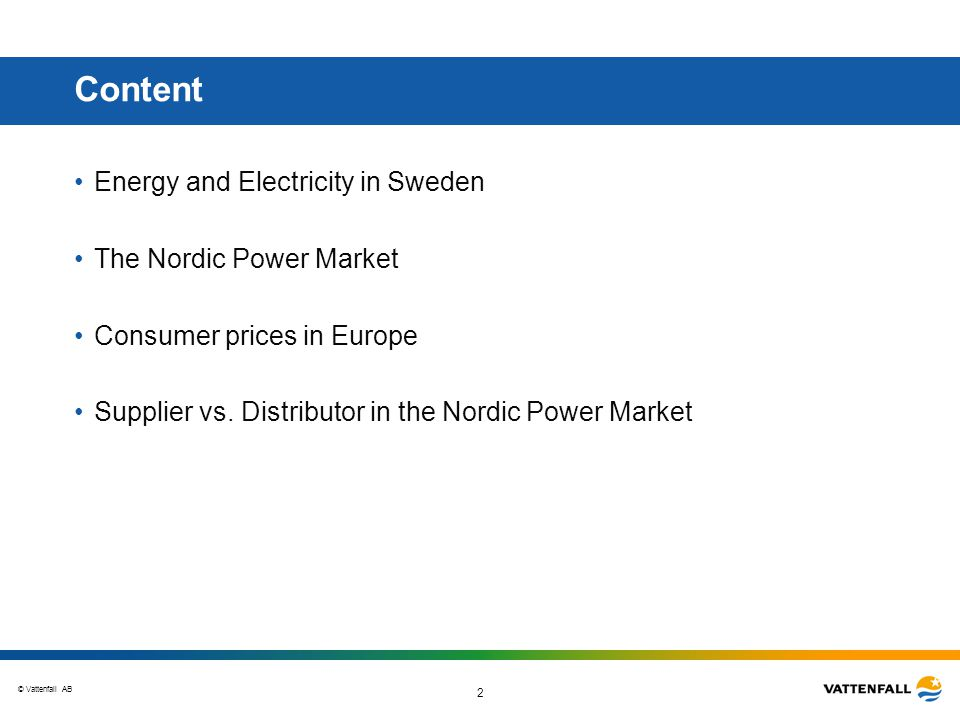 © Vattenfall AB 2 Content Energy and Electricity in Sweden The Nordic Power Market Consumer prices in Europe Supplier vs.