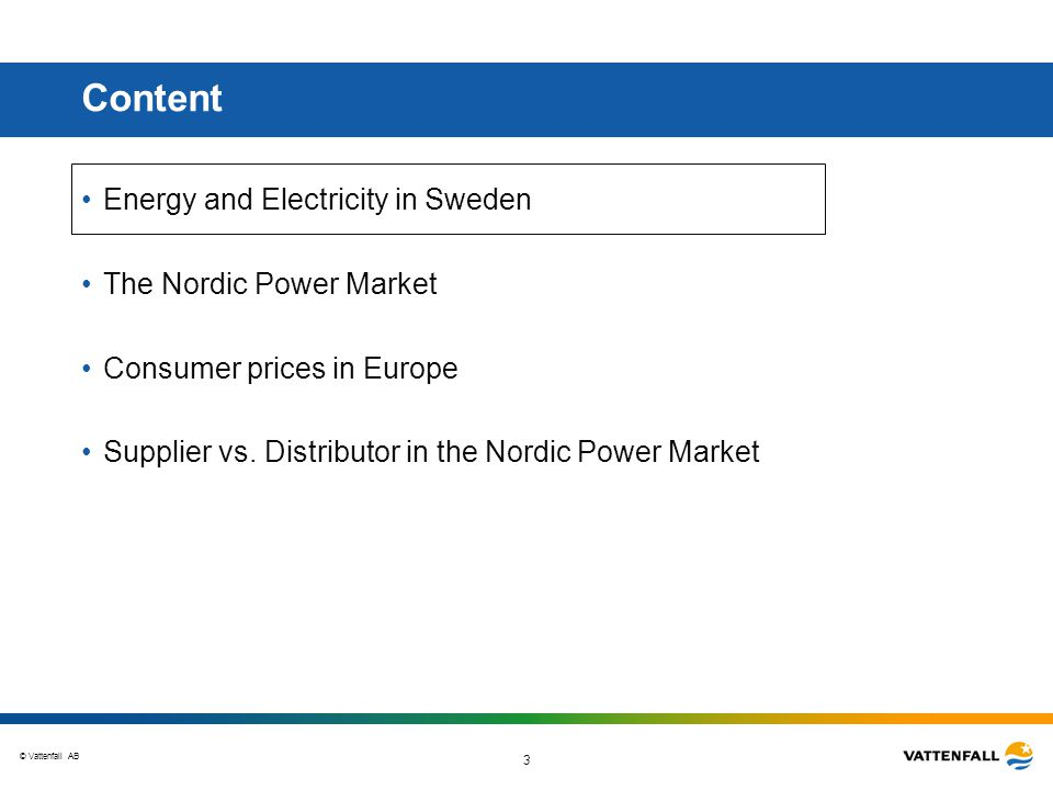 © Vattenfall AB 3 Content Energy and Electricity in Sweden The Nordic Power Market Consumer prices in Europe Supplier vs.