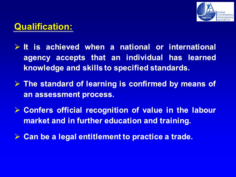  It is achieved when a national or international agency accepts that an individual has learned knowledge and skills to specified standards.