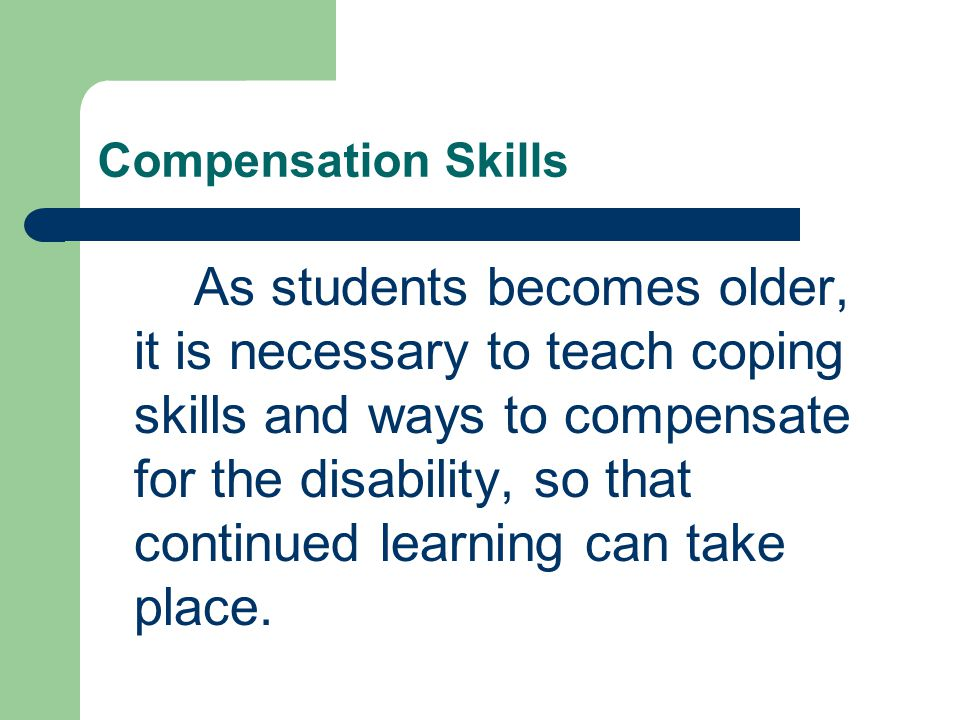 Compensation Skills As students becomes older, it is necessary to teach coping skills and ways to compensate for the disability, so that continued learning can take place.