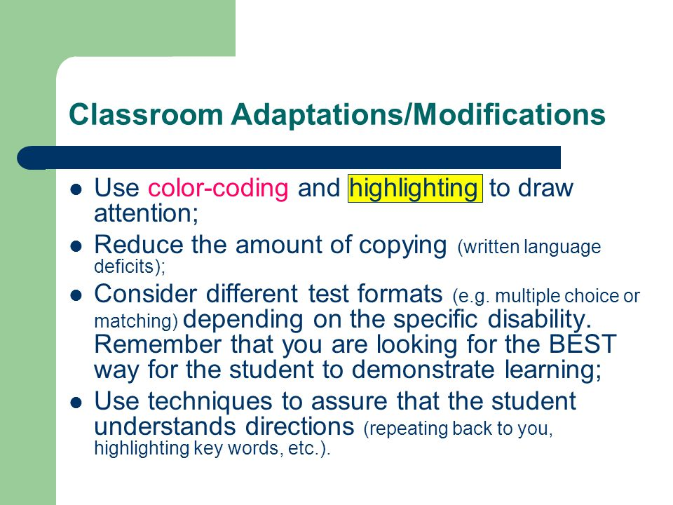 Classroom Adaptations/Modifications Use color-coding and highlighting to draw attention; Reduce the amount of copying (written language deficits); Consider different test formats (e.g.