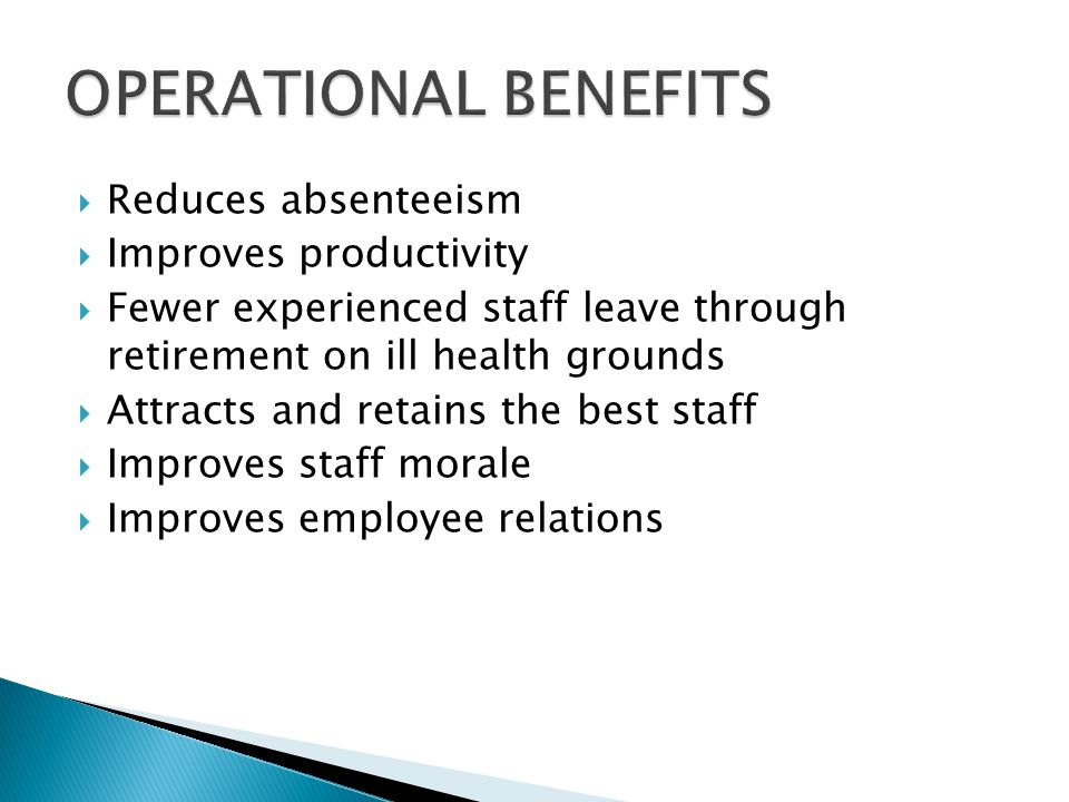  Reduces absenteeism  Improves productivity  Fewer experienced staff leave through retirement on ill health grounds  Attracts and retains the best staff  Improves staff morale  Improves employee relations