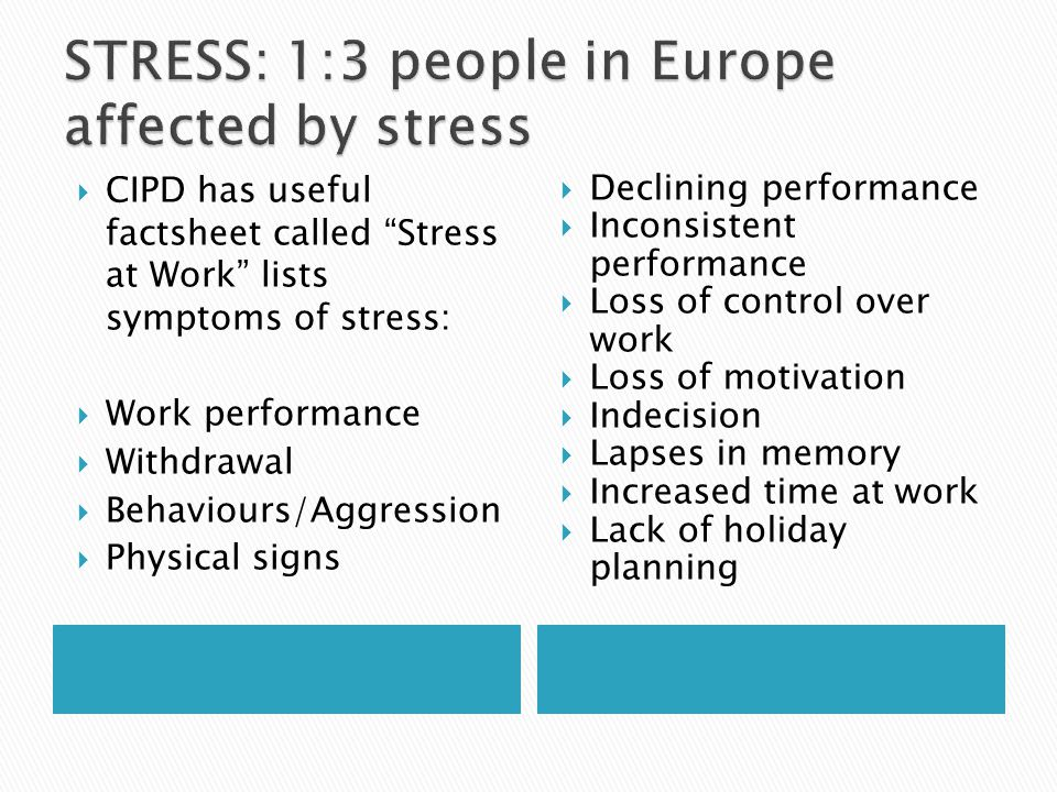  CIPD has useful factsheet called Stress at Work lists symptoms of stress:  Work performance  Withdrawal  Behaviours/Aggression  Physical signs  Declining performance  Inconsistent performance  Loss of control over work  Loss of motivation  Indecision  Lapses in memory  Increased time at work  Lack of holiday planning