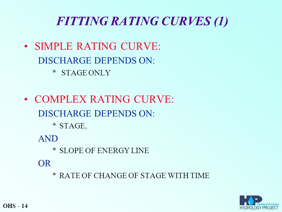 FITTING RATING CURVES (1) SIMPLE RATING CURVE: DISCHARGE DEPENDS ON: * STAGE ONLY COMPLEX RATING CURVE: DISCHARGE DEPENDS ON: *STAGE, AND *SLOPE OF ENERGY LINE OR *RATE OF CHANGE OF STAGE WITH TIME OHS - 14