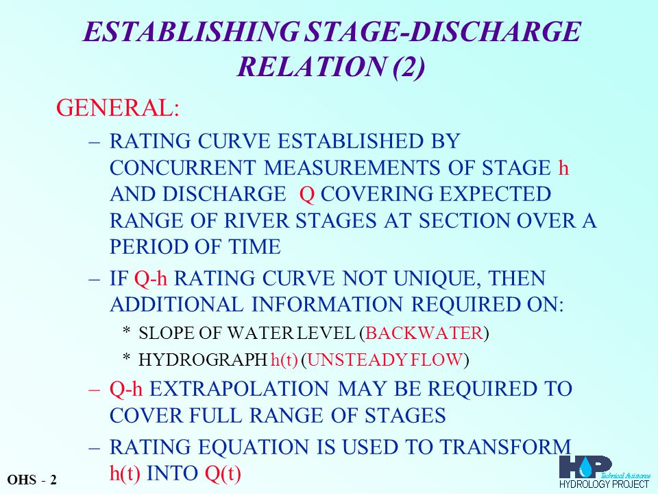 ESTABLISHING STAGE-DISCHARGE RELATION (2) GENERAL: –RATING CURVE ESTABLISHED BY CONCURRENT MEASUREMENTS OF STAGE h AND DISCHARGE Q COVERING EXPECTED RANGE OF RIVER STAGES AT SECTION OVER A PERIOD OF TIME –IF Q-h RATING CURVE NOT UNIQUE, THEN ADDITIONAL INFORMATION REQUIRED ON: *SLOPE OF WATER LEVEL (BACKWATER) *HYDROGRAPH h(t) (UNSTEADY FLOW) –Q-h EXTRAPOLATION MAY BE REQUIRED TO COVER FULL RANGE OF STAGES –RATING EQUATION IS USED TO TRANSFORM h(t) INTO Q(t) OHS - 2