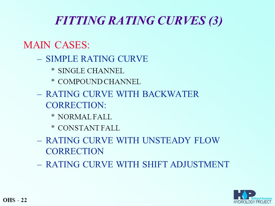 FITTING RATING CURVES (3) MAIN CASES: –SIMPLE RATING CURVE *SINGLE CHANNEL *COMPOUND CHANNEL –RATING CURVE WITH BACKWATER CORRECTION: *NORMAL FALL *CONSTANT FALL –RATING CURVE WITH UNSTEADY FLOW CORRECTION –RATING CURVE WITH SHIFT ADJUSTMENT OHS - 22