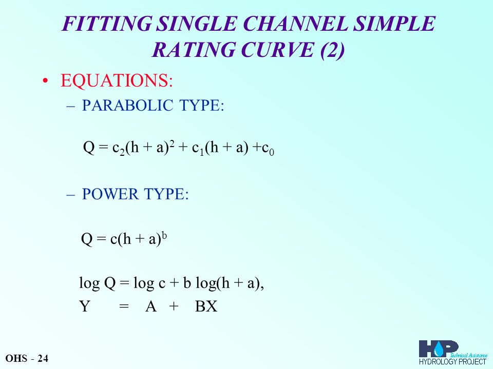 FITTING SINGLE CHANNEL SIMPLE RATING CURVE (2) EQUATIONS: –PARABOLIC TYPE: Q = c 2 (h + a) 2 + c 1 (h + a) +c 0 –POWER TYPE: Q = c(h + a) b log Q = log c + b log(h + a), Y = A + BX OHS - 24