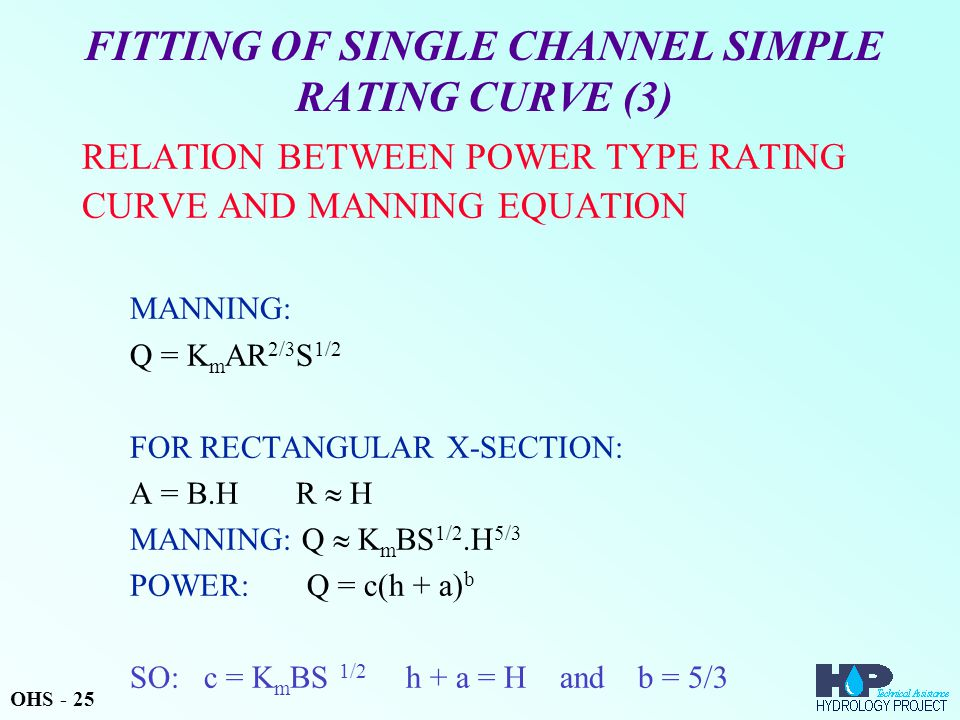 FITTING OF SINGLE CHANNEL SIMPLE RATING CURVE (3) RELATION BETWEEN POWER TYPE RATING CURVE AND MANNING EQUATION MANNING: Q = K m AR 2/3 S 1/2 FOR RECTANGULAR X-SECTION: A = B.H R  H MANNING: Q  K m BS 1/2.H 5/3 POWER: Q = c(h + a) b SO: c = K m BS 1/2 h + a = H and b = 5/3 OHS - 25