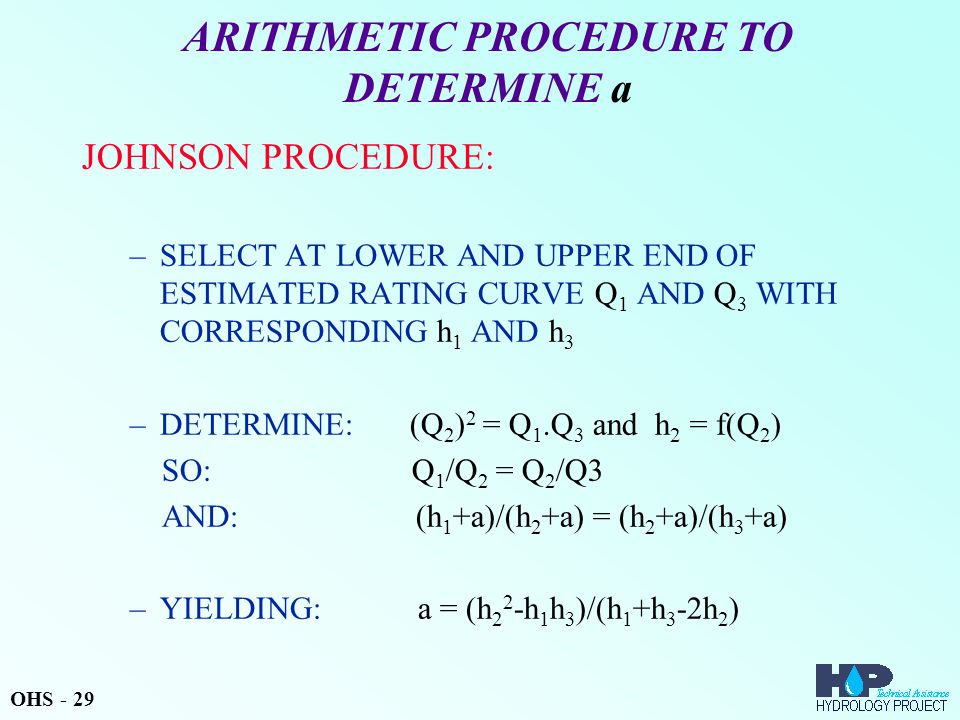 ARITHMETIC PROCEDURE TO DETERMINE a JOHNSON PROCEDURE: –SELECT AT LOWER AND UPPER END OF ESTIMATED RATING CURVE Q 1 AND Q 3 WITH CORRESPONDING h 1 AND h 3 –DETERMINE: (Q 2 ) 2 = Q 1.Q 3 and h 2 = f(Q 2 ) SO: Q 1 /Q 2 = Q 2 /Q3 AND: (h 1 +a)/(h 2 +a) = (h 2 +a)/(h 3 +a) –YIELDING: a = (h 2 2 -h 1 h 3 )/(h 1 +h 3 -2h 2 ) OHS - 29