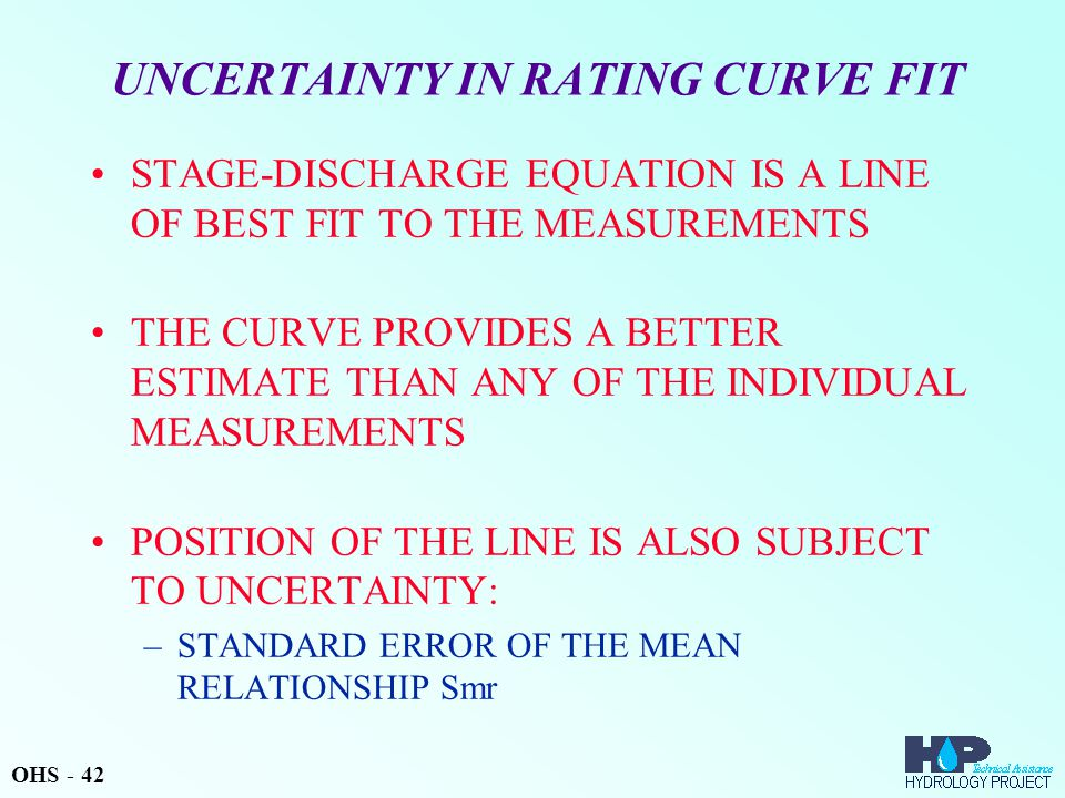 UNCERTAINTY IN RATING CURVE FIT STAGE-DISCHARGE EQUATION IS A LINE OF BEST FIT TO THE MEASUREMENTS THE CURVE PROVIDES A BETTER ESTIMATE THAN ANY OF THE INDIVIDUAL MEASUREMENTS POSITION OF THE LINE IS ALSO SUBJECT TO UNCERTAINTY: –STANDARD ERROR OF THE MEAN RELATIONSHIP Smr OHS - 42