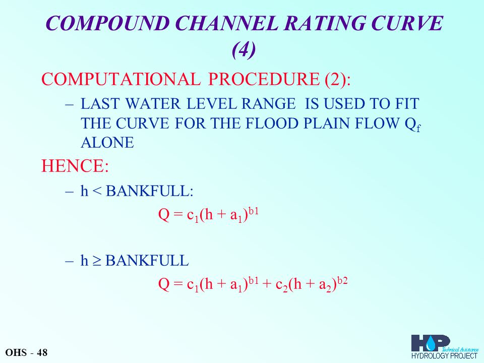 COMPOUND CHANNEL RATING CURVE (4) COMPUTATIONAL PROCEDURE (2): –LAST WATER LEVEL RANGE IS USED TO FIT THE CURVE FOR THE FLOOD PLAIN FLOW Q f ALONE HENCE: –h < BANKFULL: Q = c 1 (h + a 1 ) b1 –h  BANKFULL Q = c 1 (h + a 1 ) b1 + c 2 (h + a 2 ) b2 OHS - 48
