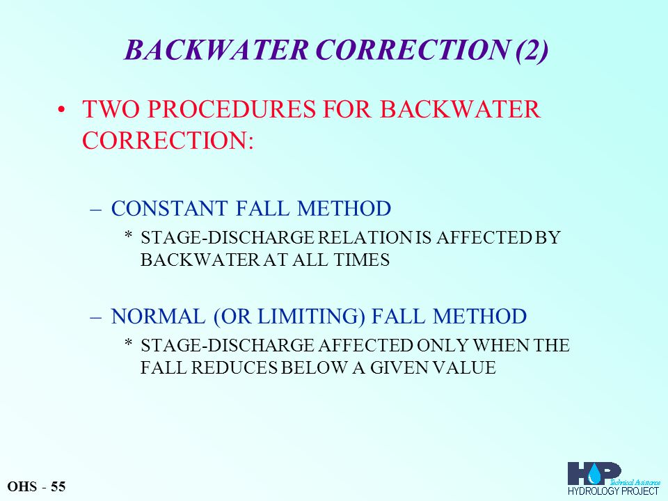 BACKWATER CORRECTION (2) TWO PROCEDURES FOR BACKWATER CORRECTION: –CONSTANT FALL METHOD *STAGE-DISCHARGE RELATION IS AFFECTED BY BACKWATER AT ALL TIMES –NORMAL (OR LIMITING) FALL METHOD *STAGE-DISCHARGE AFFECTED ONLY WHEN THE FALL REDUCES BELOW A GIVEN VALUE OHS - 55