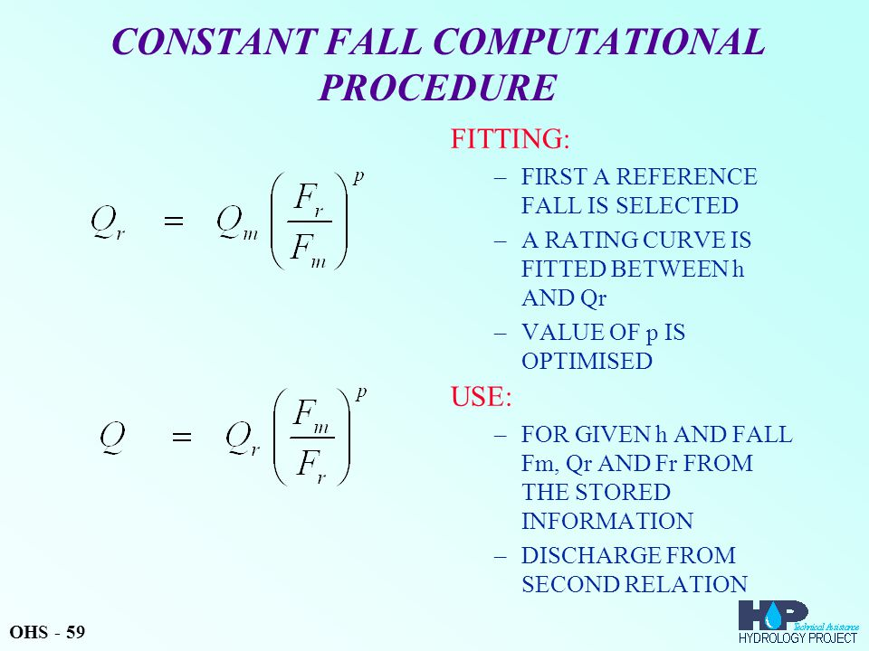 CONSTANT FALL COMPUTATIONAL PROCEDURE FITTING: –FIRST A REFERENCE FALL IS SELECTED –A RATING CURVE IS FITTED BETWEEN h AND Qr –VALUE OF p IS OPTIMISED USE: –FOR GIVEN h AND FALL Fm, Qr AND Fr FROM THE STORED INFORMATION –DISCHARGE FROM SECOND RELATION OHS - 59