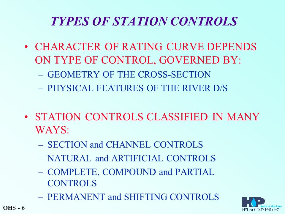 TYPES OF STATION CONTROLS CHARACTER OF RATING CURVE DEPENDS ON TYPE OF CONTROL, GOVERNED BY: –GEOMETRY OF THE CROSS-SECTION –PHYSICAL FEATURES OF THE RIVER D/S STATION CONTROLS CLASSIFIED IN MANY WAYS: –SECTION and CHANNEL CONTROLS –NATURAL and ARTIFICIAL CONTROLS –COMPLETE, COMPOUND and PARTIAL CONTROLS –PERMANENT and SHIFTING CONTROLS OHS - 6