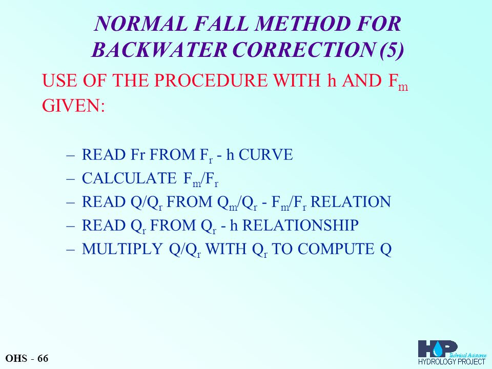 NORMAL FALL METHOD FOR BACKWATER CORRECTION (5) USE OF THE PROCEDURE WITH h AND F m GIVEN: –READ Fr FROM F r - h CURVE –CALCULATE F m /F r –READ Q/Q r FROM Q m /Q r - F m /F r RELATION –READ Q r FROM Q r - h RELATIONSHIP –MULTIPLY Q/Q r WITH Q r TO COMPUTE Q OHS - 66