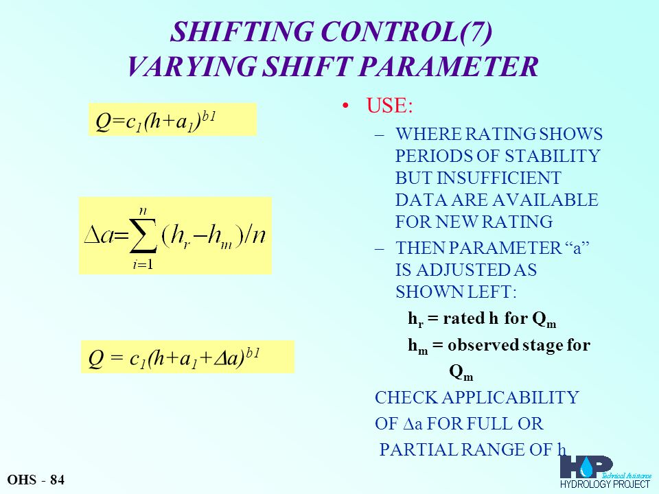 SHIFTING CONTROL(7) VARYING SHIFT PARAMETER USE: –WHERE RATING SHOWS PERIODS OF STABILITY BUT INSUFFICIENT DATA ARE AVAILABLE FOR NEW RATING –THEN PARAMETER a IS ADJUSTED AS SHOWN LEFT: h r = rated h for Q m h m = observed stage for Q m CHECK APPLICABILITY OF  a FOR FULL OR PARTIAL RANGE OF h Q = c 1 (h+a 1 +  a) b1 Q=c 1 (h+a 1 ) b1 OHS - 84