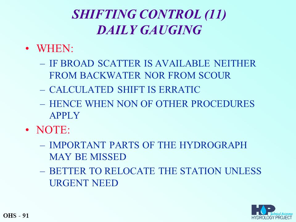 SHIFTING CONTROL (11) DAILY GAUGING WHEN: –IF BROAD SCATTER IS AVAILABLE NEITHER FROM BACKWATER NOR FROM SCOUR –CALCULATED SHIFT IS ERRATIC –HENCE WHEN NON OF OTHER PROCEDURES APPLY NOTE: –IMPORTANT PARTS OF THE HYDROGRAPH MAY BE MISSED –BETTER TO RELOCATE THE STATION UNLESS URGENT NEED OHS - 91