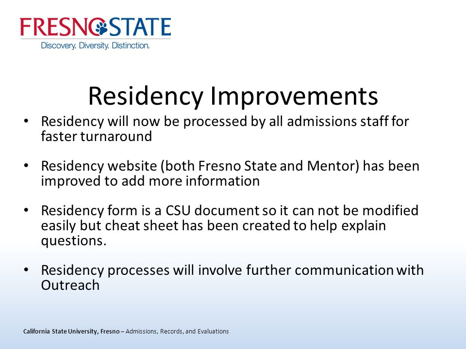 California State University, Fresno – Admissions, Records, and Evaluations Residency Improvements Residency will now be processed by all admissions staff for faster turnaround Residency website (both Fresno State and Mentor) has been improved to add more information Residency form is a CSU document so it can not be modified easily but cheat sheet has been created to help explain questions.