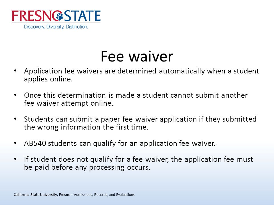 California State University, Fresno – Admissions, Records, and Evaluations Fee waiver Application fee waivers are determined automatically when a student applies online.