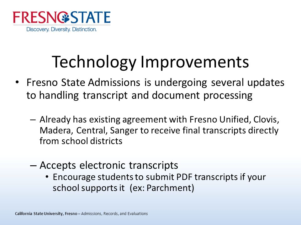 California State University, Fresno – Admissions, Records, and Evaluations Technology Improvements Fresno State Admissions is undergoing several updates to handling transcript and document processing – Already has existing agreement with Fresno Unified, Clovis, Madera, Central, Sanger to receive final transcripts directly from school districts – Accepts electronic transcripts Encourage students to submit PDF transcripts if your school supports it (ex: Parchment)