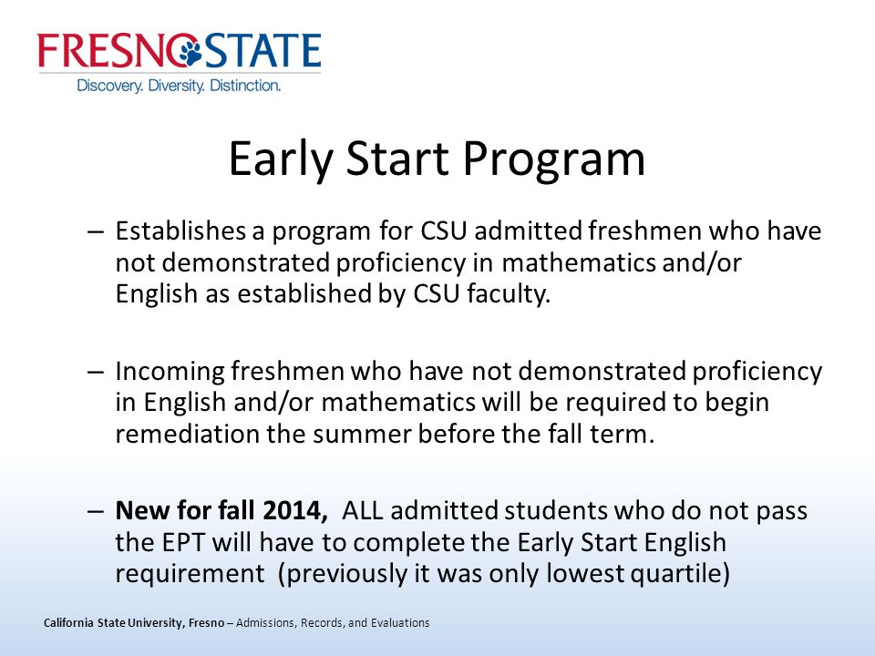 California State University, Fresno – Admissions, Records, and Evaluations Early Start Program – Establishes a program for CSU admitted freshmen who have not demonstrated proficiency in mathematics and/or English as established by CSU faculty.