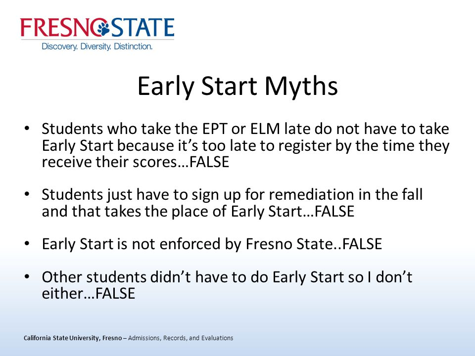 California State University, Fresno – Admissions, Records, and Evaluations Early Start Myths Students who take the EPT or ELM late do not have to take Early Start because it's too late to register by the time they receive their scores…FALSE Students just have to sign up for remediation in the fall and that takes the place of Early Start…FALSE Early Start is not enforced by Fresno State..FALSE Other students didn't have to do Early Start so I don't either…FALSE