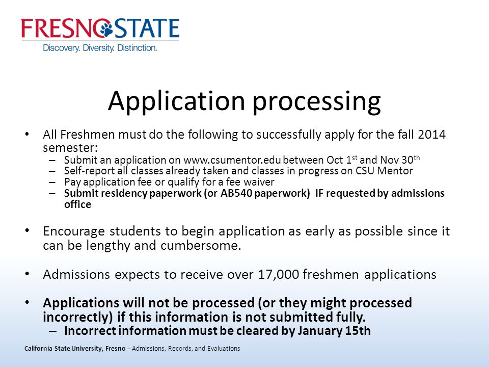 California State University, Fresno – Admissions, Records, and Evaluations Application processing All Freshmen must do the following to successfully apply for the fall 2014 semester: – Submit an application on www.csumentor.edu between Oct 1 st and Nov 30 th – Self-report all classes already taken and classes in progress on CSU Mentor – Pay application fee or qualify for a fee waiver – Submit residency paperwork (or AB540 paperwork) IF requested by admissions office Encourage students to begin application as early as possible since it can be lengthy and cumbersome.