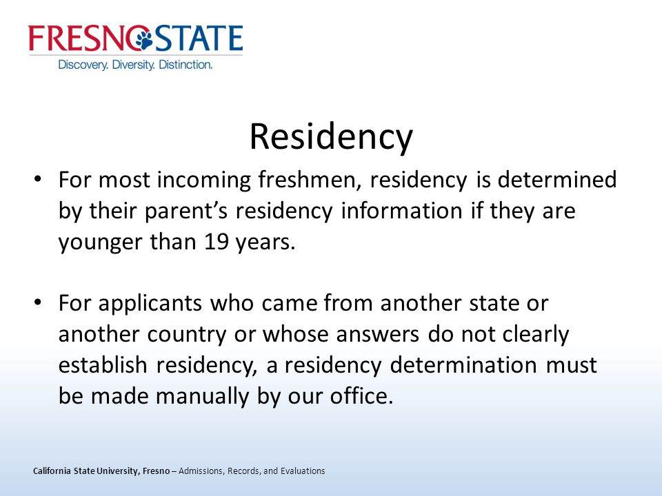 California State University, Fresno – Admissions, Records, and Evaluations Residency For most incoming freshmen, residency is determined by their parent's residency information if they are younger than 19 years.