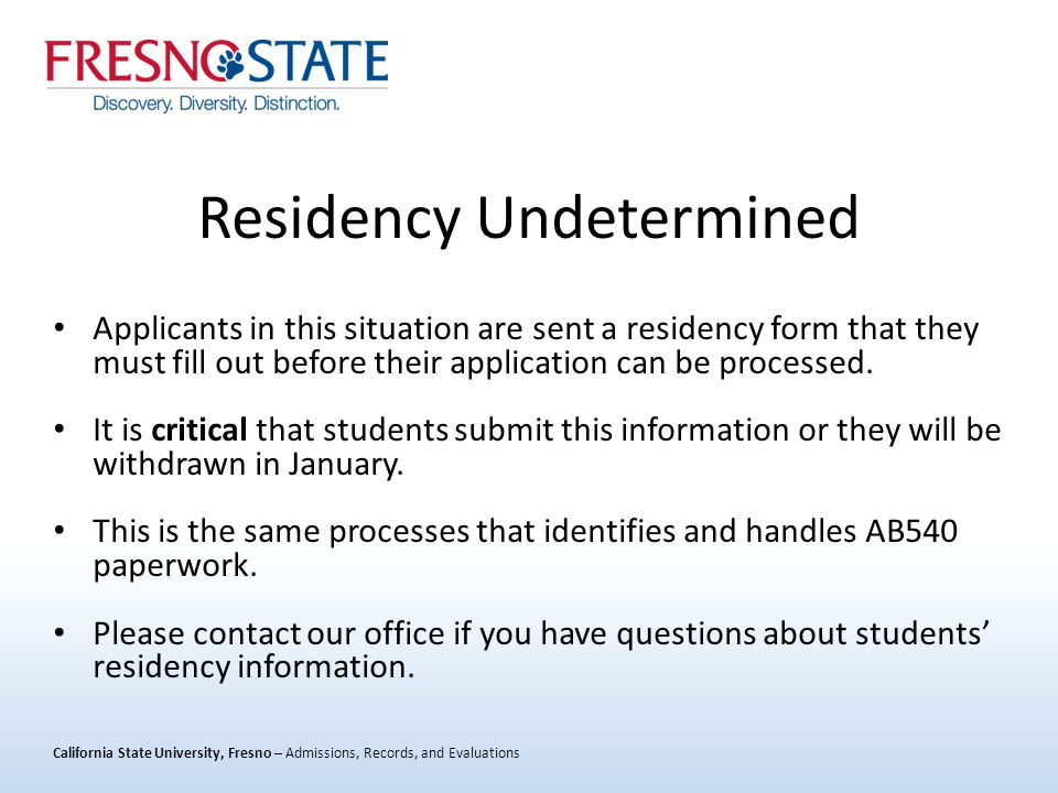 California State University, Fresno – Admissions, Records, and Evaluations Residency Undetermined Applicants in this situation are sent a residency form that they must fill out before their application can be processed.