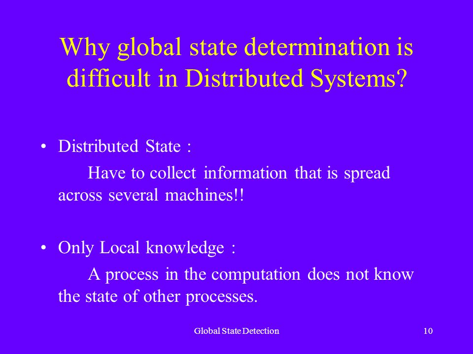 Global State Detection10 Why global state determination is difficult in Distributed Systems.