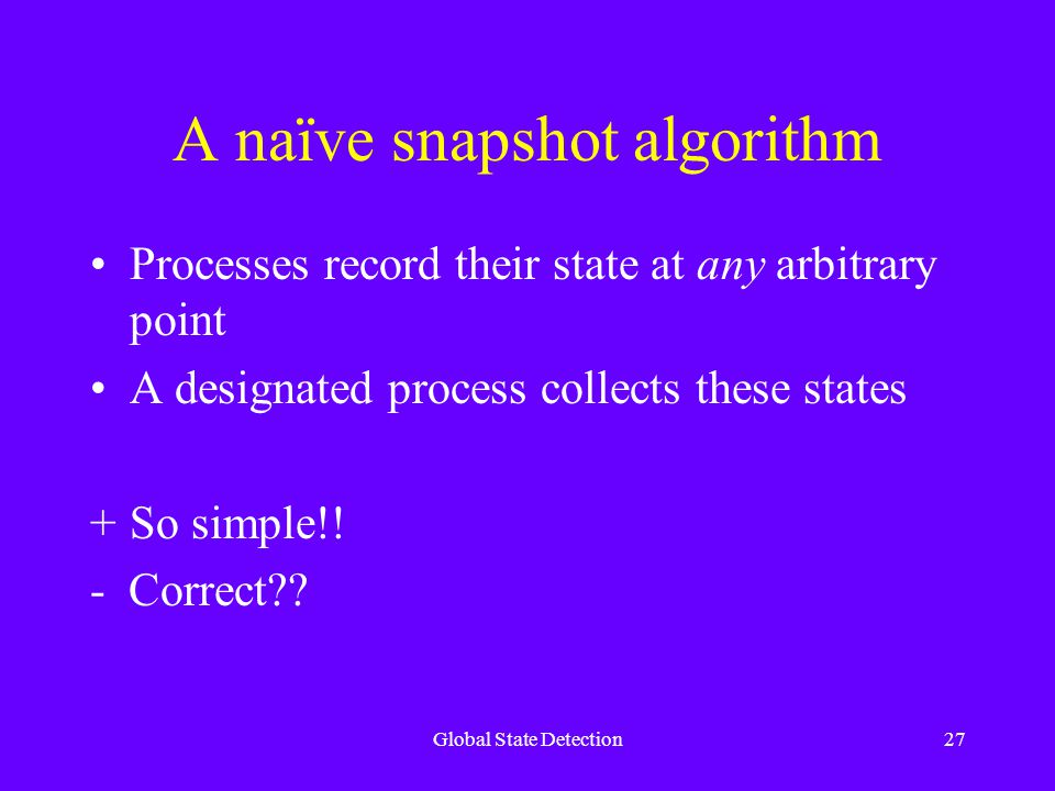Global State Detection27 A naïve snapshot algorithm Processes record their state at any arbitrary point A designated process collects these states +So simple!.