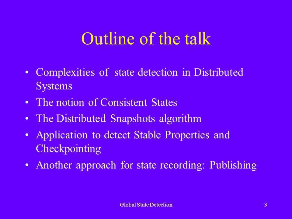 Global State Detection3 Outline of the talk Complexities of state detection in Distributed Systems The notion of Consistent States The Distributed Snapshots algorithm Application to detect Stable Properties and Checkpointing Another approach for state recording: Publishing