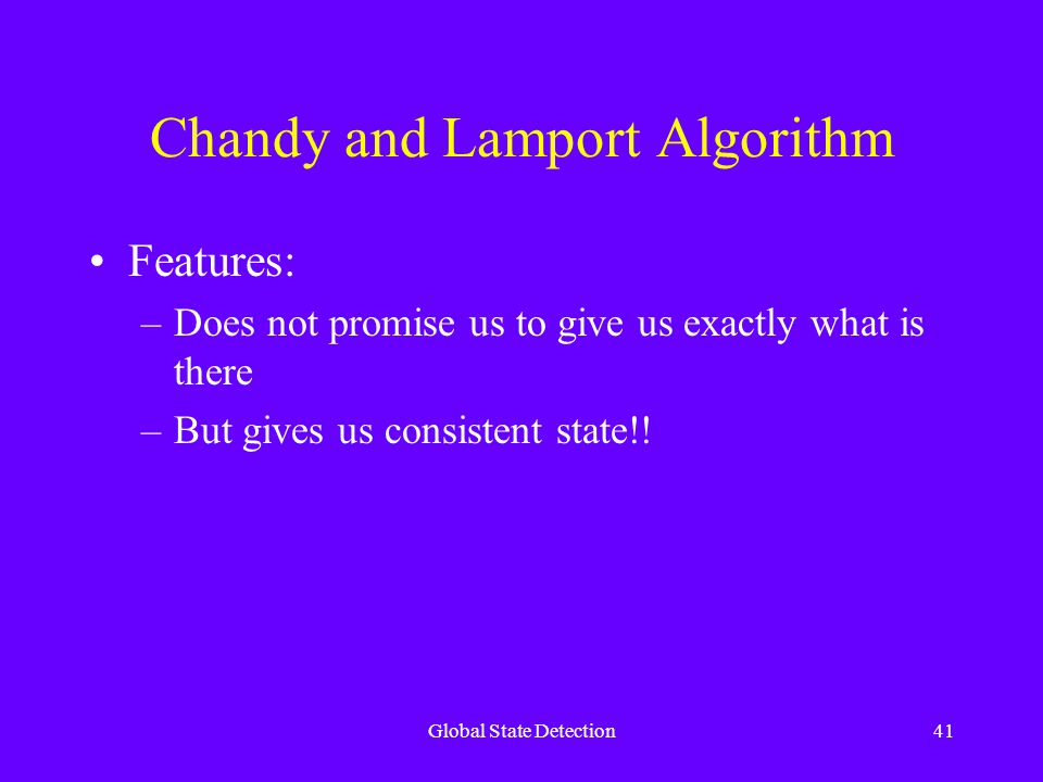 Global State Detection41 Chandy and Lamport Algorithm Features: –Does not promise us to give us exactly what is there –But gives us consistent state!!