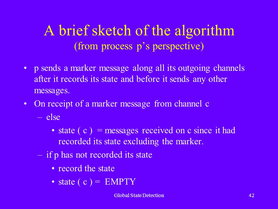 Global State Detection42 A brief sketch of the algorithm (from process p's perspective) p sends a marker message along all its outgoing channels after it records its state and before it sends any other messages.