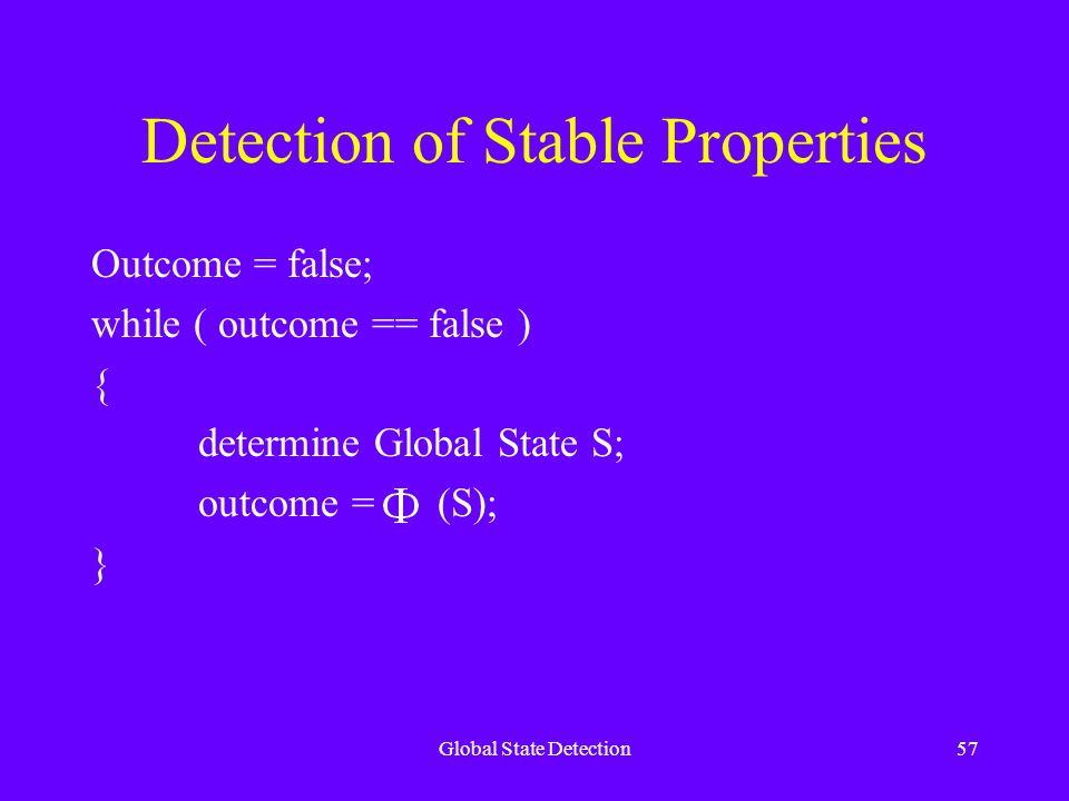 Global State Detection57 Detection of Stable Properties Outcome = false; while ( outcome == false ) { determine Global State S; outcome = (S); }