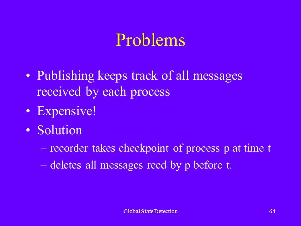 Global State Detection64 Problems Publishing keeps track of all messages received by each process Expensive.
