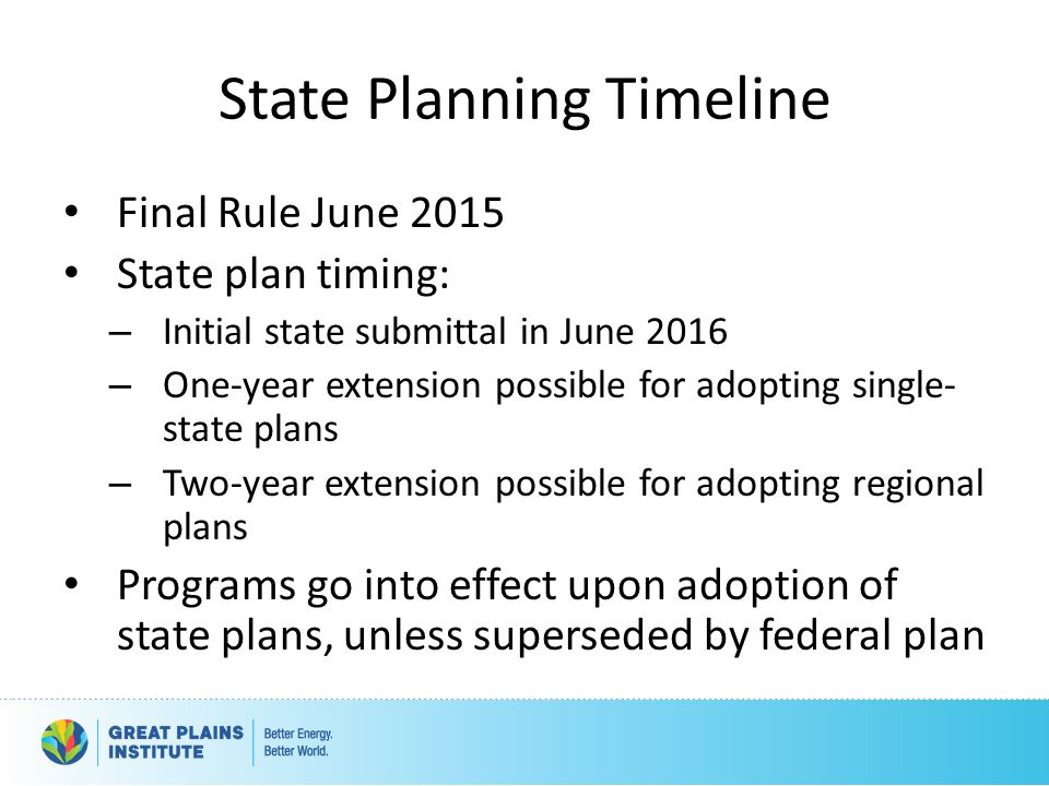 State Planning Timeline Final Rule June 2015 State plan timing: – Initial state submittal in June 2016 – One-year extension possible for adopting single- state plans – Two-year extension possible for adopting regional plans Programs go into effect upon adoption of state plans, unless superseded by federal plan