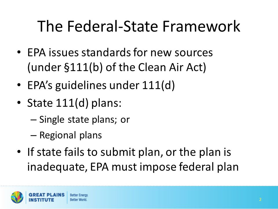 The Federal-State Framework EPA issues standards for new sources (under §111(b) of the Clean Air Act) EPA's guidelines under 111(d) State 111(d) plans: – Single state plans; or – Regional plans If state fails to submit plan, or the plan is inadequate, EPA must impose federal plan 2