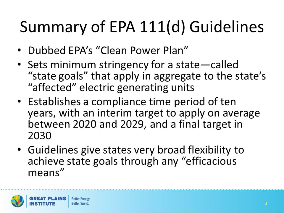 Summary of EPA 111(d) Guidelines Dubbed EPA's Clean Power Plan Sets minimum stringency for a state—called state goals that apply in aggregate to the state's affected electric generating units Establishes a compliance time period of ten years, with an interim target to apply on average between 2020 and 2029, and a final target in 2030 Guidelines give states very broad flexibility to achieve state goals through any efficacious means 3
